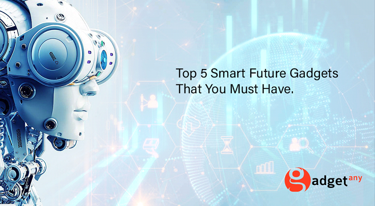 Top 5 Smart Future Gadgets That You Must Have.